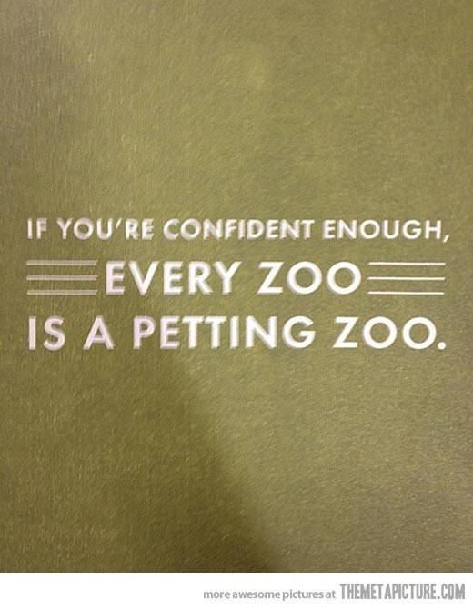 If youre confident enough every zoo is a petting zoo