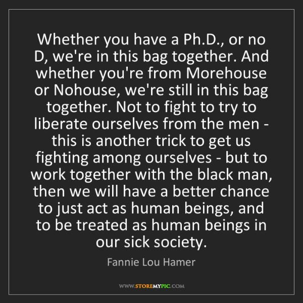 Fannie Lou Hamer: Whether you have a Ph.D., or no D, we're in this bag...
