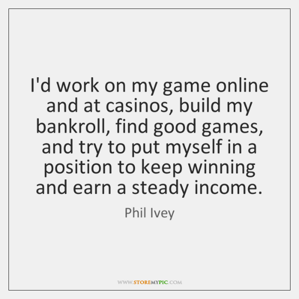 I'd work on my game online and at casinos, build my bankroll, ...