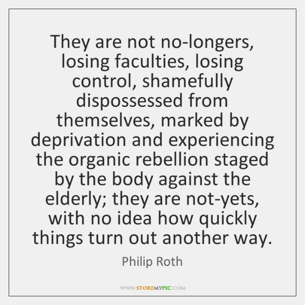 They are not no-longers, losing faculties, losing control, shamefully dispossessed from themselves,