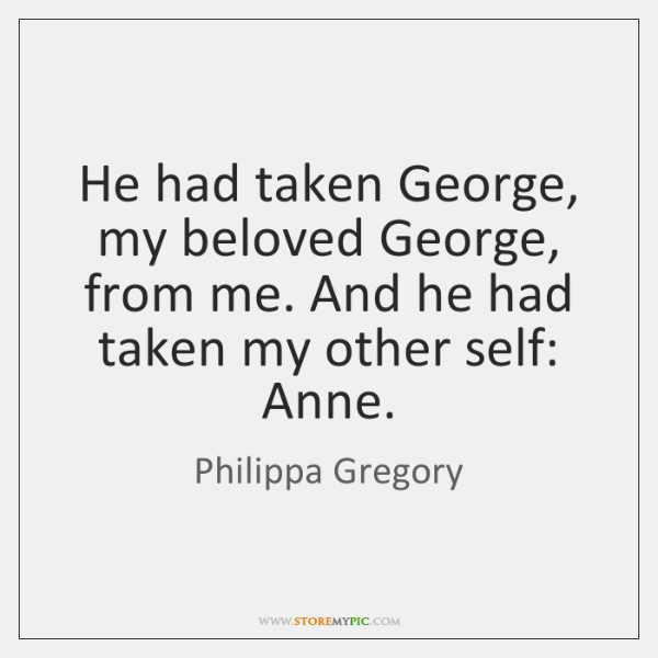 He had taken George, my beloved George, from me. And he had ...