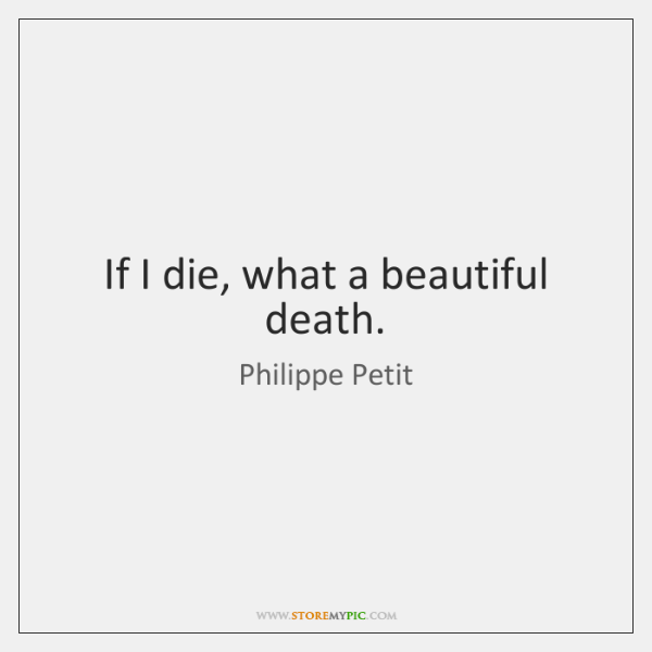 If I die, what a beautiful death.