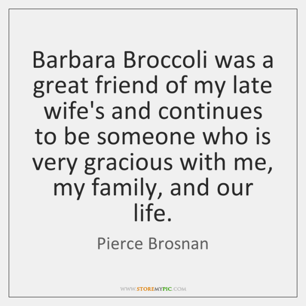 Barbara Broccoli was a great friend of my late wife's and continues ...
