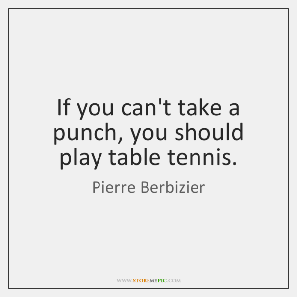 If you can't take a punch, you should play table tennis.