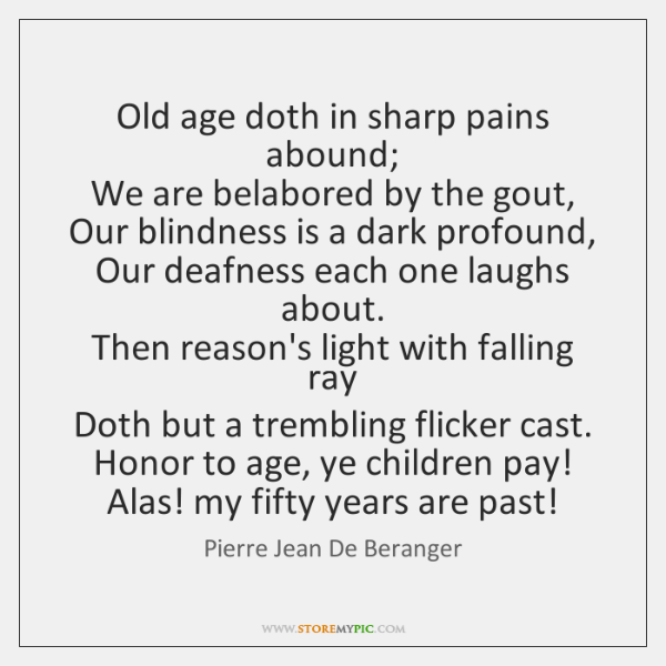 Old age doth in sharp pains abound;   We are belabored by the ...