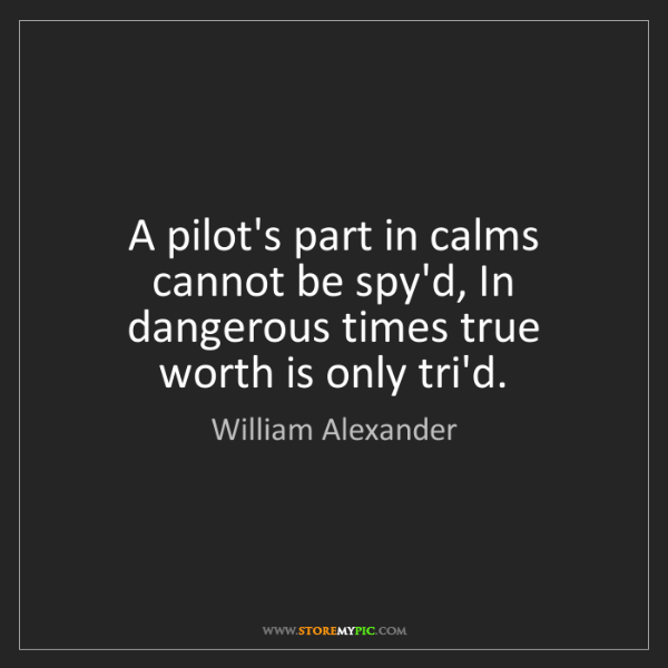 William Alexander: A pilot's part in calms cannot be spy'd, In dangerous...