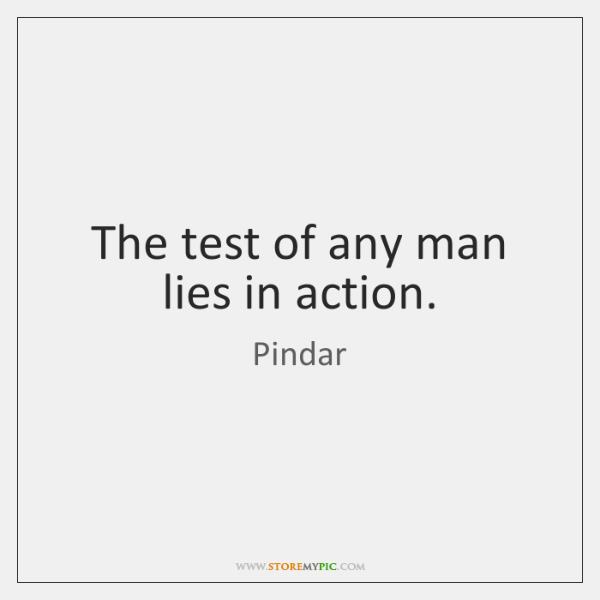 The test of any man lies in action.