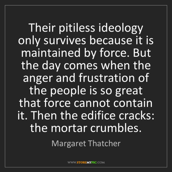 Margaret Thatcher: Their pitiless ideology only survives because it is maintained...