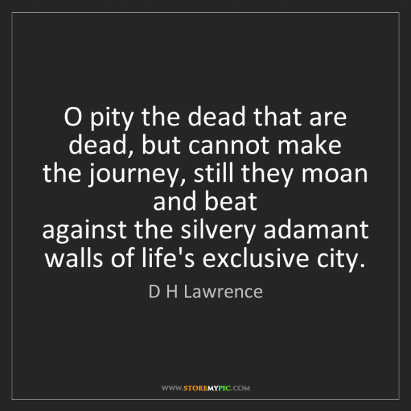 D H Lawrence: O pity the dead that are dead, but cannot make  the journey,...