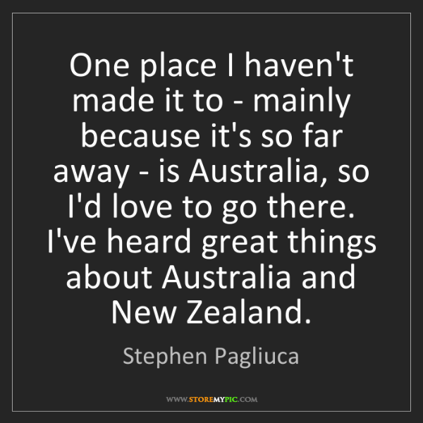 Stephen Pagliuca: One place I haven't made it to - mainly because it's...