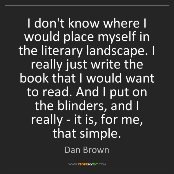 Dan Brown: I don't know where I would place myself in the literary...