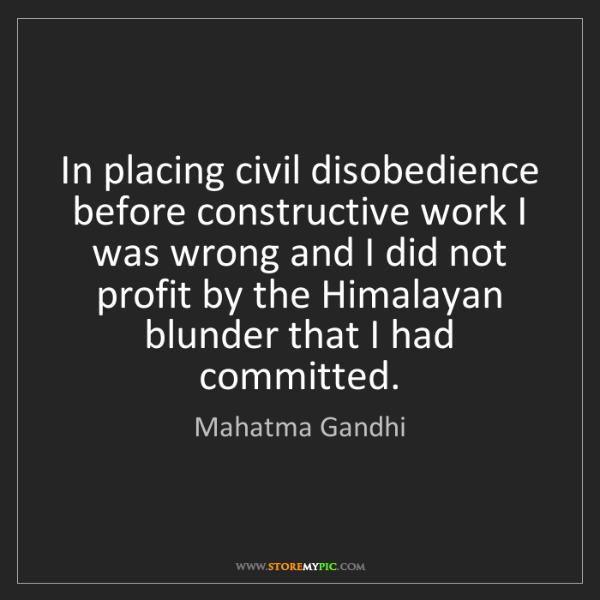 Mahatma Gandhi: In placing civil disobedience before constructive work...