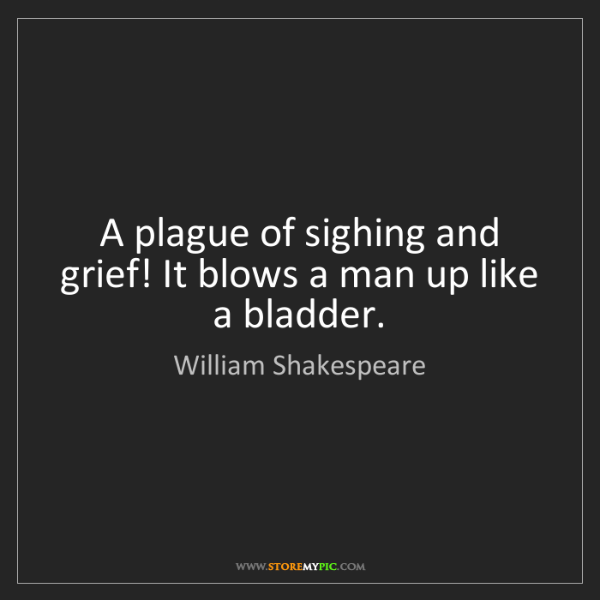 William Shakespeare: A plague of sighing and grief! It blows a man up like...