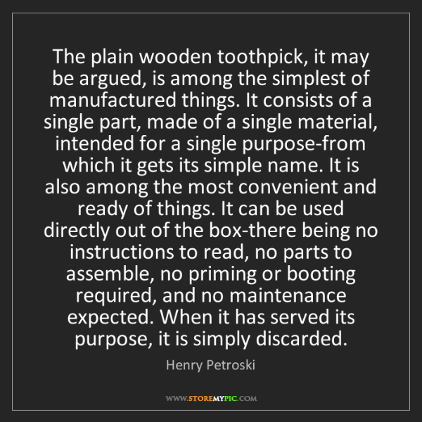 Henry Petroski: The plain wooden toothpick, it may be argued, is among...