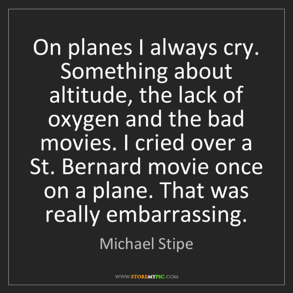 Michael Stipe: On planes I always cry. Something about altitude, the...