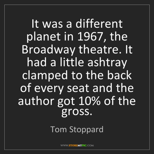 Tom Stoppard: It was a different planet in 1967, the Broadway theatre....