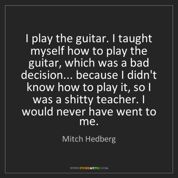 Mitch Hedberg: I play the guitar. I taught myself how to play the guitar,...