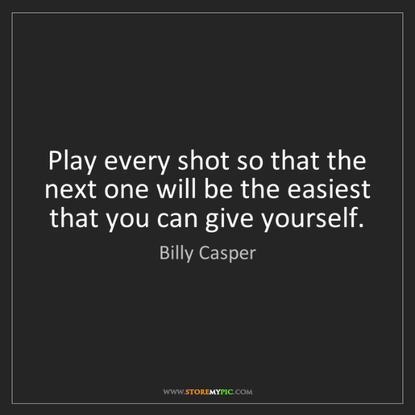 Billy Casper: Play every shot so that the next one will be the easiest...
