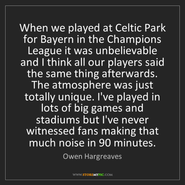 Owen Hargreaves: When we played at Celtic Park for Bayern in the Champions...