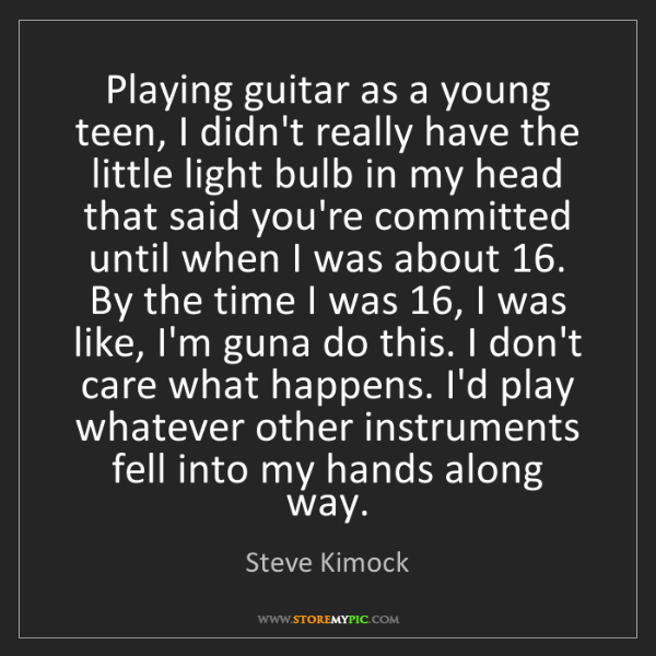 Steve Kimock: Playing guitar as a young teen, I didn't really have...