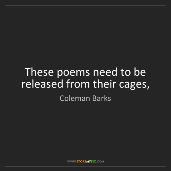 Coleman Barks: These poems need to be released from their cages,