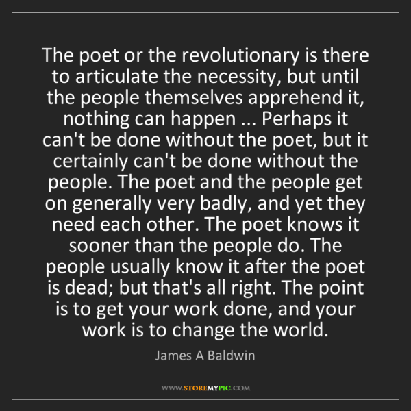 James A Baldwin: The poet or the revolutionary is there to articulate...