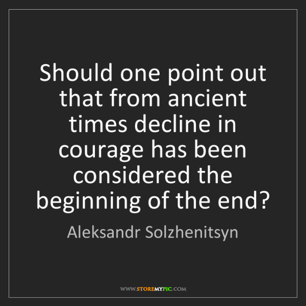 Aleksandr Solzhenitsyn: Should one point out that from ancient times decline...
