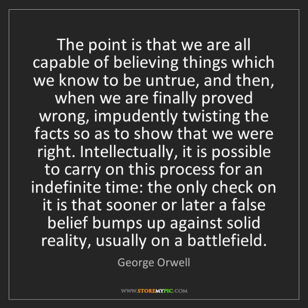 George Orwell: The point is that we are all capable of believing things...