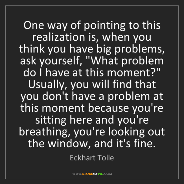 Eckhart Tolle: One way of pointing to this realization is, when you...