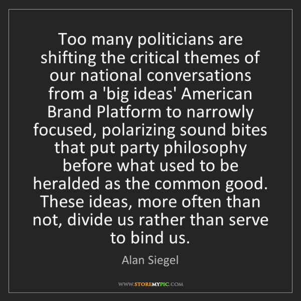Alan Siegel: Too many politicians are shifting the critical themes...