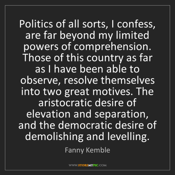 Fanny Kemble: Politics of all sorts, I confess, are far beyond my limited...