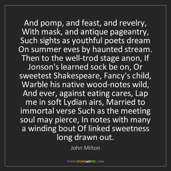 John Milton: And pomp, and feast, and revelry, With mask, and antique...