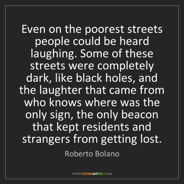 Roberto Bolano: Even on the poorest streets people could be heard laughing....