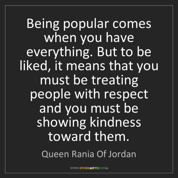 Queen Rania Of Jordan: Being popular comes when you have everything. But to...