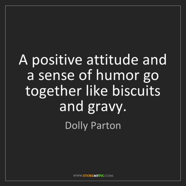 Dolly Parton: A positive attitude and a sense of humor go together...