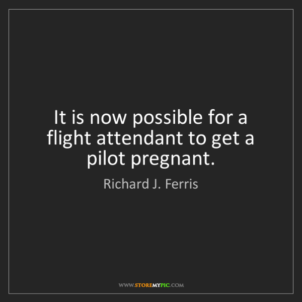Richard J. Ferris: It is now possible for a flight attendant to get a pilot...