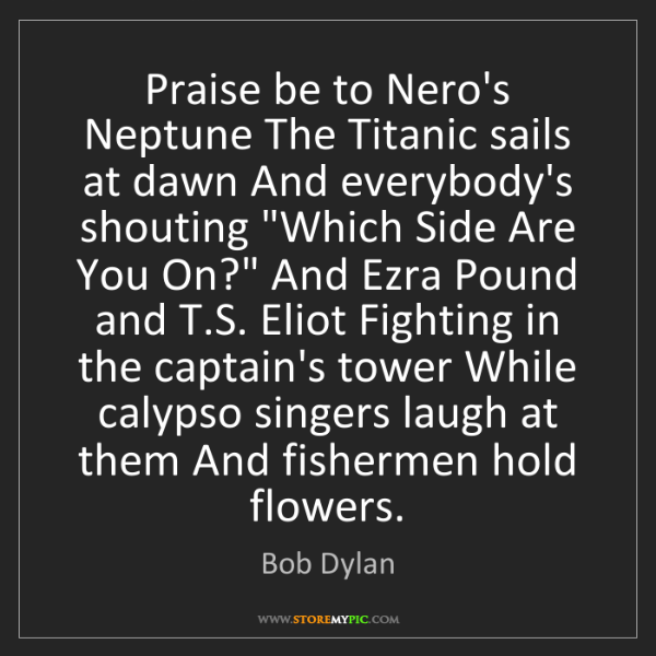 Bob Dylan: Praise be to Nero's Neptune The Titanic sails at dawn...