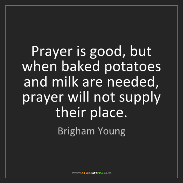 Brigham Young: Prayer is good, but when baked potatoes and milk are...