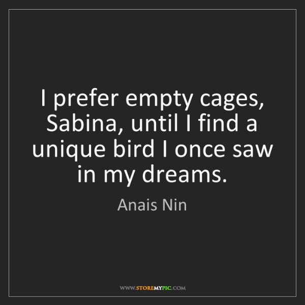 Anais Nin: I prefer empty cages, Sabina, until I find a unique bird...