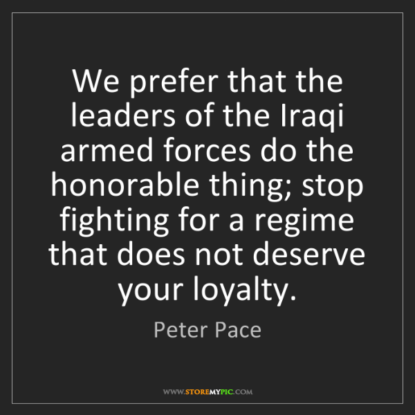 Peter Pace: We prefer that the leaders of the Iraqi armed forces...