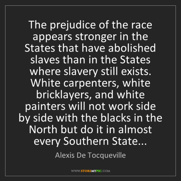 Alexis De Tocqueville: The prejudice of the race appears stronger in the States...