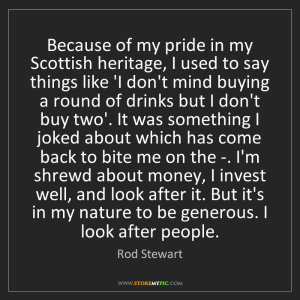 Rod Stewart: Because of my pride in my Scottish heritage, I used to...