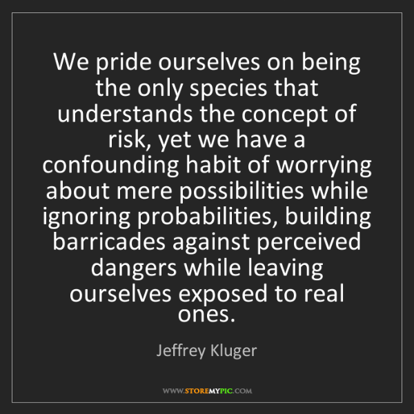 Jeffrey Kluger: We pride ourselves on being the only species that understands...