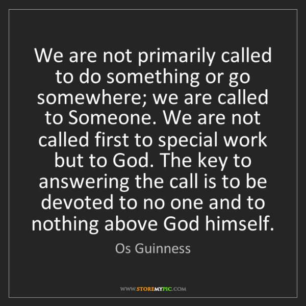 Os Guinness: We are not primarily called to do something or go somewhere;...