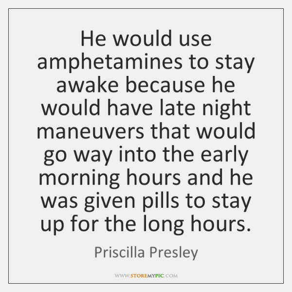 He would use amphetamines to stay awake because he would have late ...