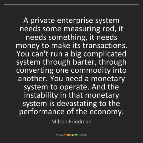 Milton Friedman: A private enterprise system needs some measuring rod,...