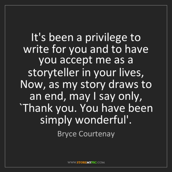 Bryce Courtenay: It's been a privilege to write for you and to have you...