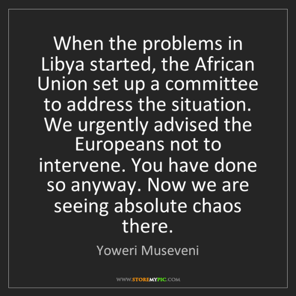 Yoweri Museveni: When the problems in Libya started, the African Union...
