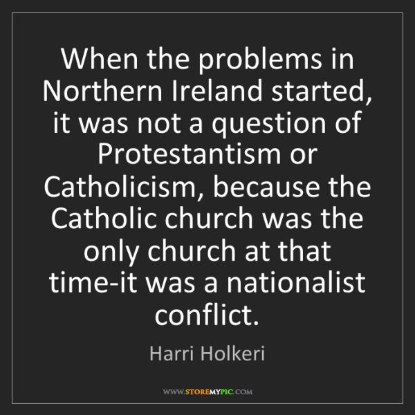 Harri Holkeri: When the problems in Northern Ireland started, it was...