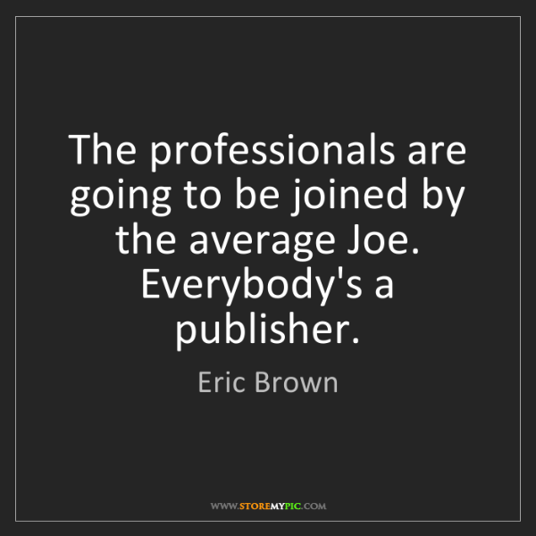 Eric Brown: The professionals are going to be joined by the average...